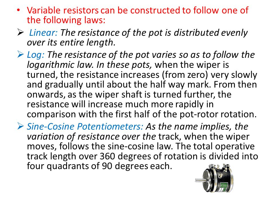 Variable resistors can be constructed to follow one of the following laws: