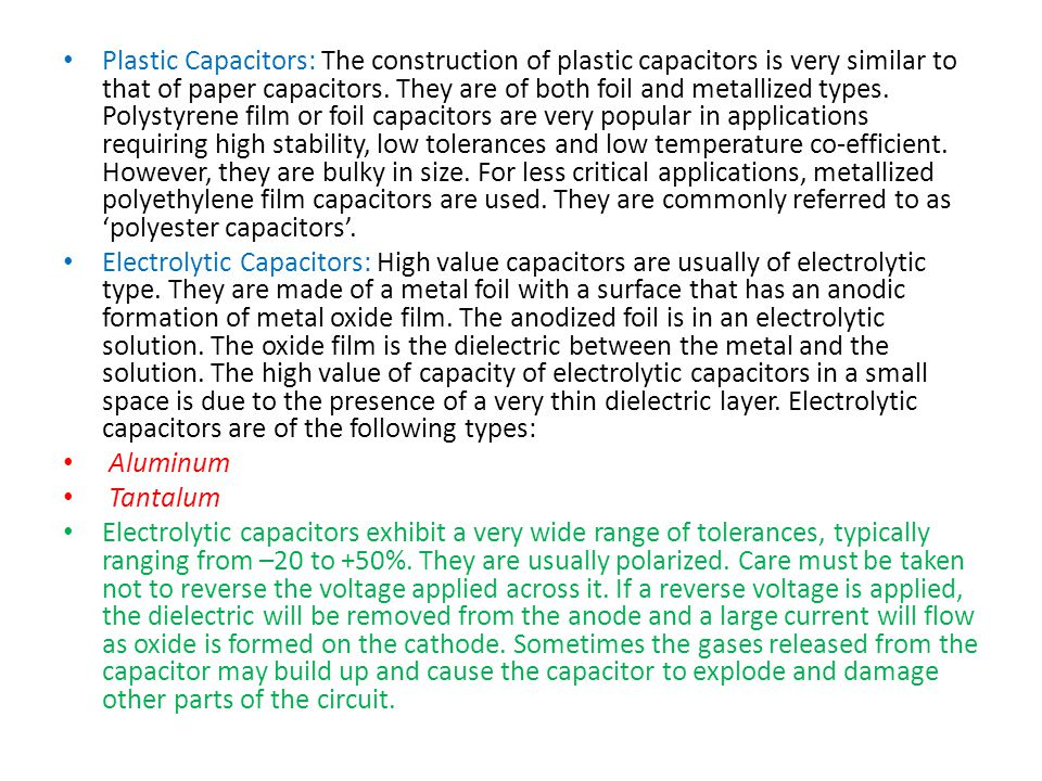 Plastic Capacitors: The construction of plastic capacitors is very similar to that of paper capacitors. They are of both foil and metallized types. Polystyrene film or foil capacitors are very popular in applications requiring high stability, low tolerances and low temperature co-efficient. However, they are bulky in size. For less critical applications, metallized polyethylene film capacitors are used. They are commonly referred to as 'polyester capacitors'.