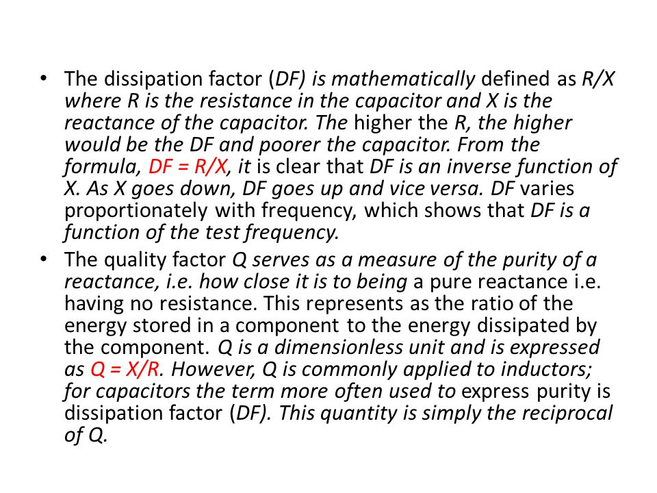 The dissipation factor (DF) is mathematically defined as R/X where R is the resistance in the capacitor and X is the reactance of the capacitor. The higher the R, the higher would be the DF and poorer the capacitor. From the formula, DF = R/X, it is clear that DF is an inverse function of X. As X goes down, DF goes up and vice versa. DF varies proportionately with frequency, which shows that DF is a function of the test frequency.