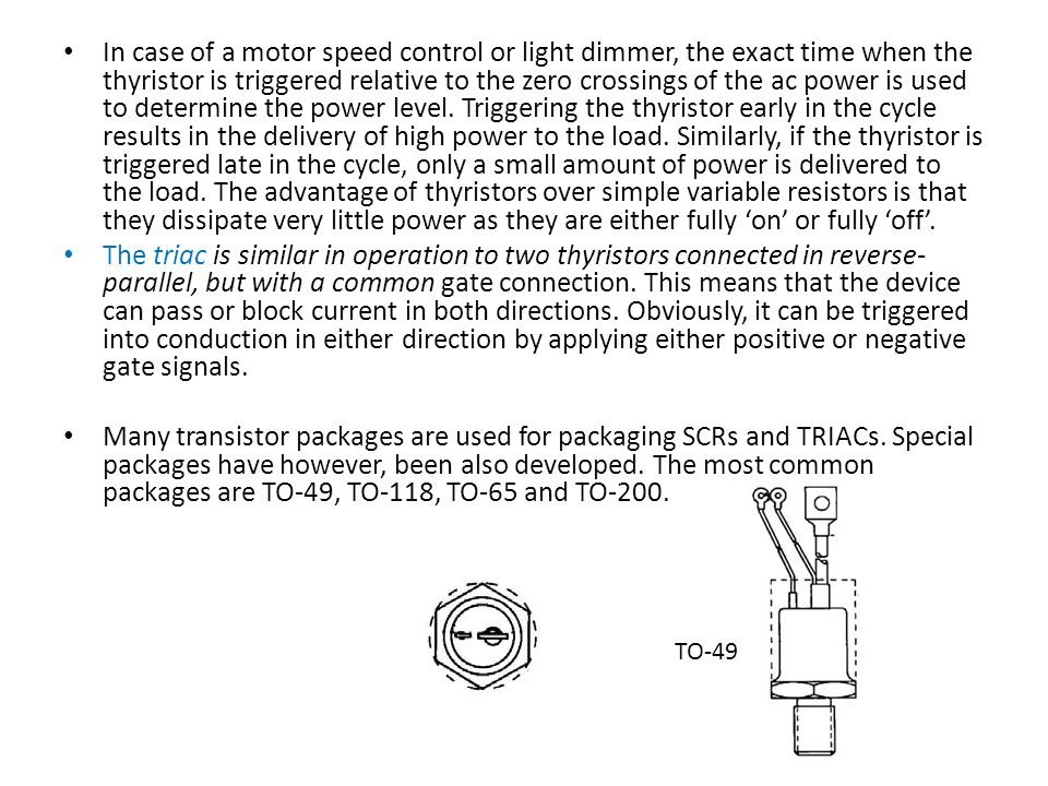 In case of a motor speed control or light dimmer, the exact time when the thyristor is triggered relative to the zero crossings of the ac power is used to determine the power level. Triggering the thyristor early in the cycle results in the delivery of high power to the load. Similarly, if the thyristor is triggered late in the cycle, only a small amount of power is delivered to the load. The advantage of thyristors over simple variable resistors is that they dissipate very little power as they are either fully 'on' or fully 'off'.