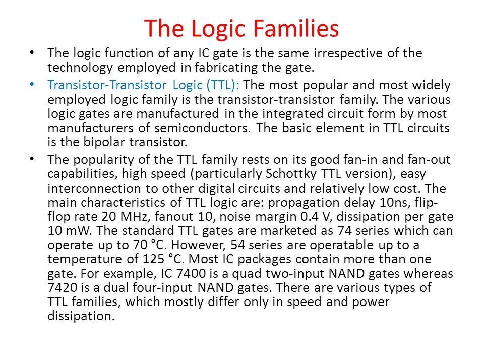 The Logic Families The logic function of any IC gate is the same irrespective of the technology employed in fabricating the gate.