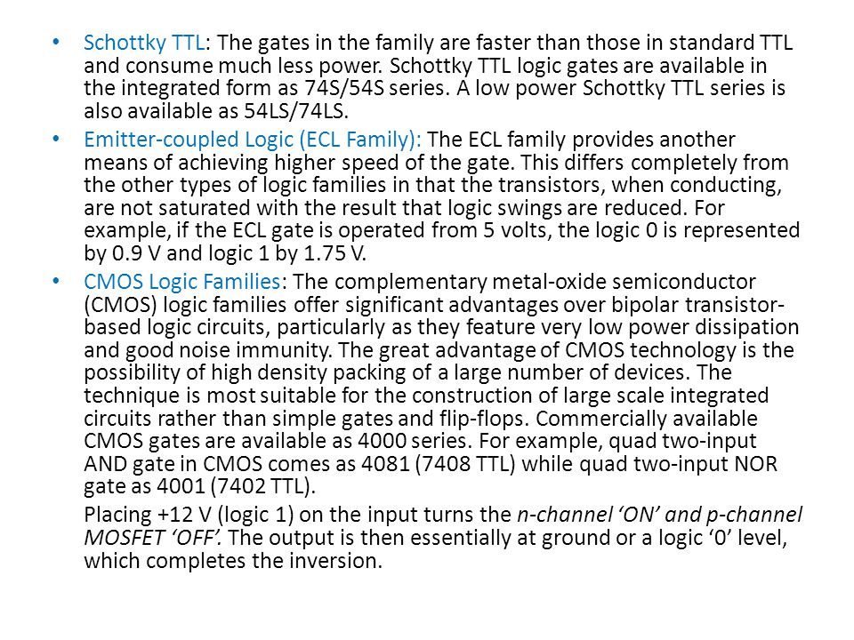 Schottky TTL: The gates in the family are faster than those in standard TTL and consume much less power. Schottky TTL logic gates are available in the integrated form as 74S/54S series. A low power Schottky TTL series is also available as 54LS/74LS.
