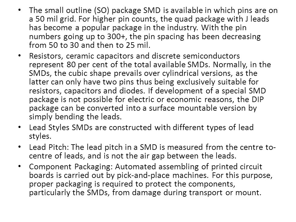 The small outline (SO) package SMD is available in which pins are on a 50 mil grid. For higher pin counts, the quad package with J leads has become a popular package in the industry. With the pin numbers going up to 300+, the pin spacing has been decreasing from 50 to 30 and then to 25 mil.