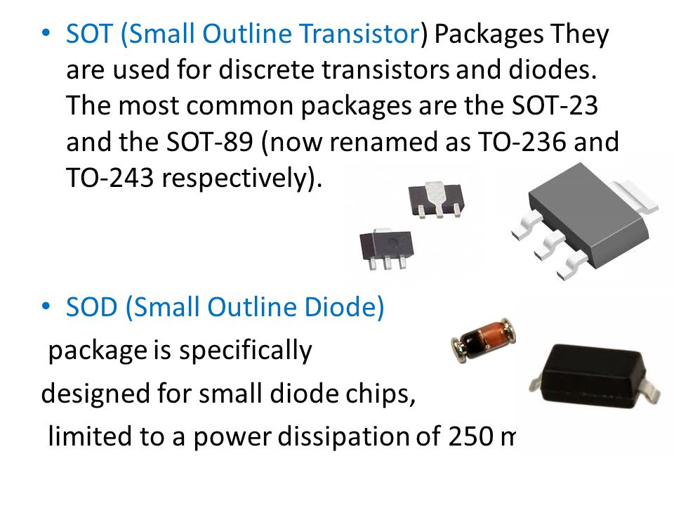 SOT (Small Outline Transistor) Packages They are used for discrete transistors and diodes. The most common packages are the SOT-23 and the SOT-89 (now renamed as TO-236 and TO-243 respectively).