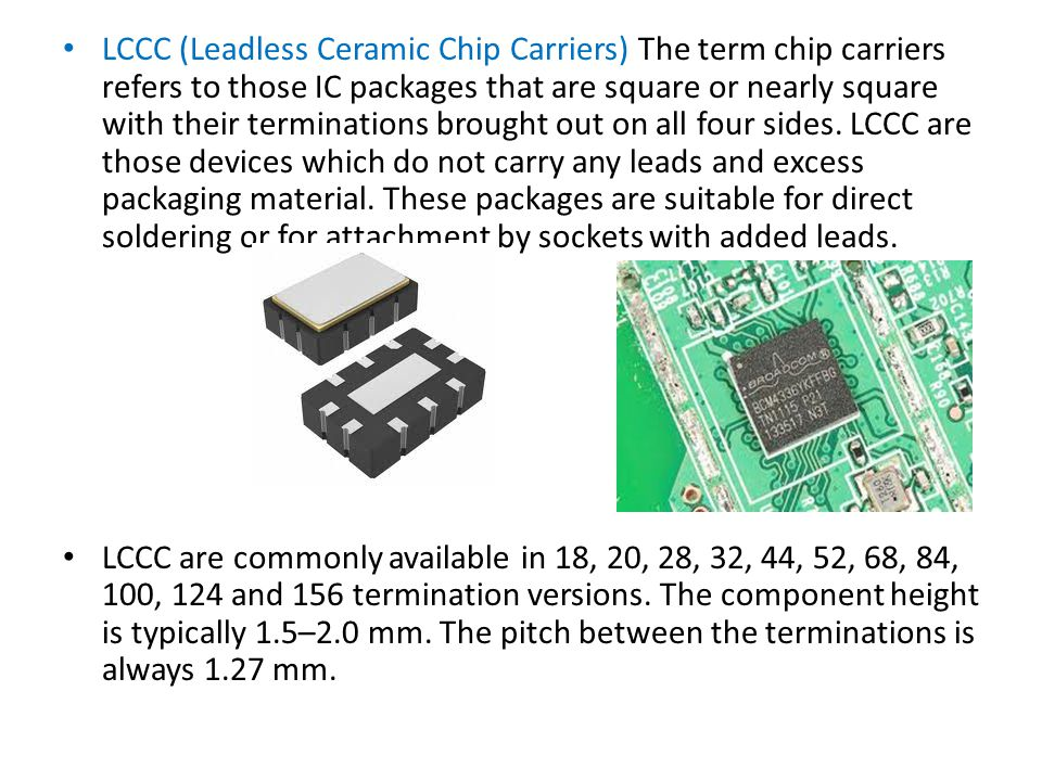 LCCC (Leadless Ceramic Chip Carriers) The term chip carriers refers to those IC packages that are square or nearly square with their terminations brought out on all four sides. LCCC are those devices which do not carry any leads and excess packaging material. These packages are suitable for direct soldering or for attachment by sockets with added leads.