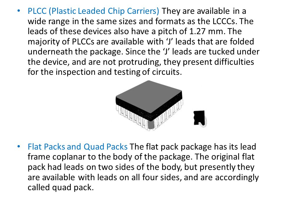 PLCC (Plastic Leaded Chip Carriers) They are available in a wide range in the same sizes and formats as the LCCCs. The leads of these devices also have a pitch of 1.27 mm. The majority of PLCCs are available with 'J' leads that are folded underneath the package. Since the 'J' leads are tucked under the device, and are not protruding, they present difficulties for the inspection and testing of circuits.