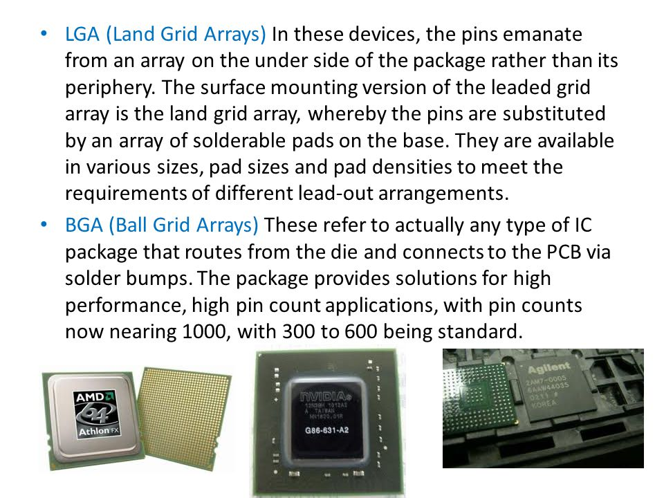 LGA (Land Grid Arrays) In these devices, the pins emanate from an array on the under side of the package rather than its periphery. The surface mounting version of the leaded grid array is the land grid array, whereby the pins are substituted by an array of solderable pads on the base. They are available in various sizes, pad sizes and pad densities to meet the requirements of different lead-out arrangements.