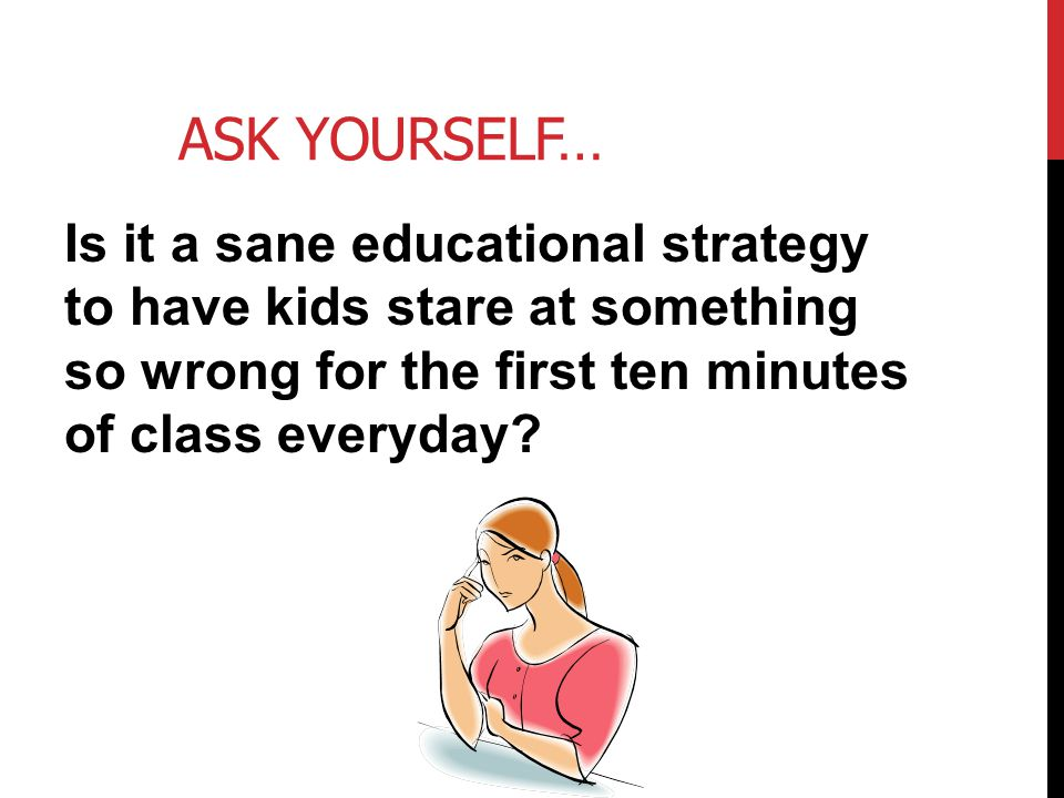 Ask Yourself… Is it a sane educational strategy to have kids stare at something so wrong for the first ten minutes of class everyday