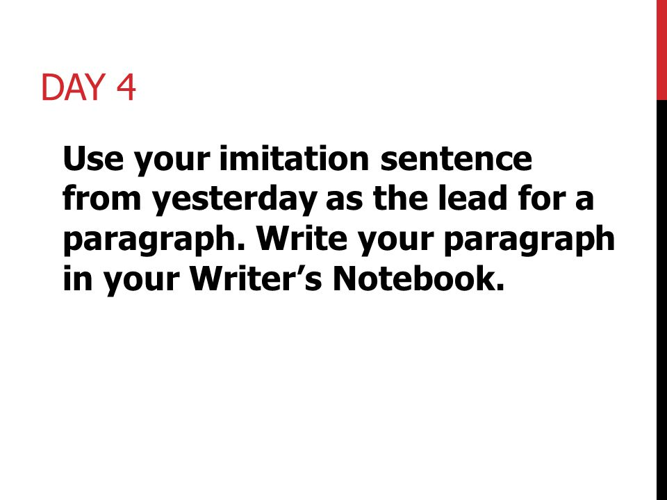 Day 4 Use your imitation sentence from yesterday as the lead for a paragraph.