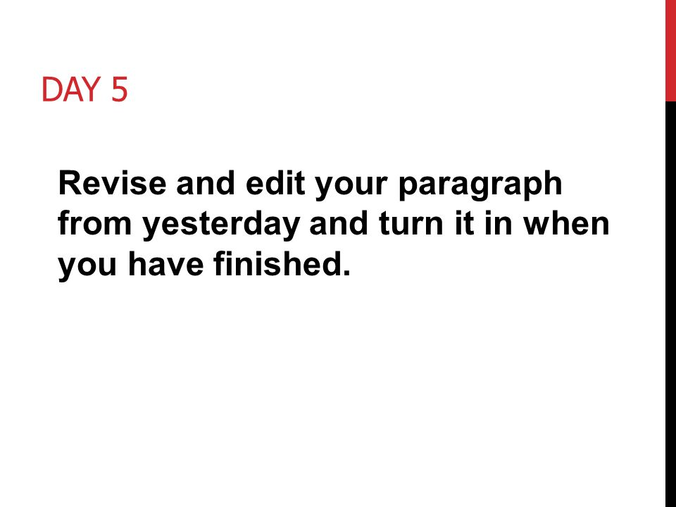 Day 5 Revise and edit your paragraph from yesterday and turn it in when you have finished.