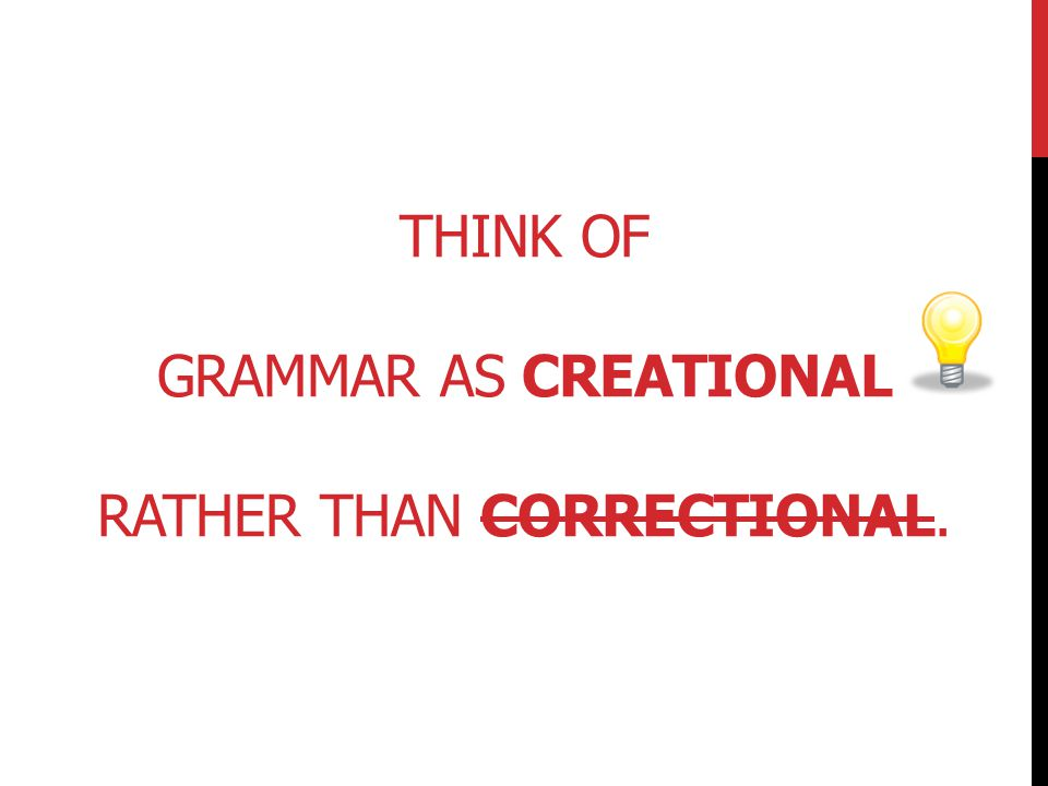 Think of grammar as creational rather than correctional.