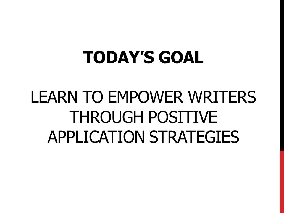Today's Goal Learn to Empower writers through positive application strategies