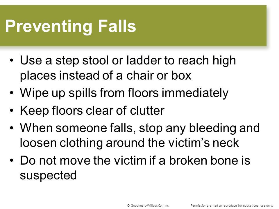 Preventing Falls Use a step stool or ladder to reach high places instead of a chair or box. Wipe up spills from floors immediately.