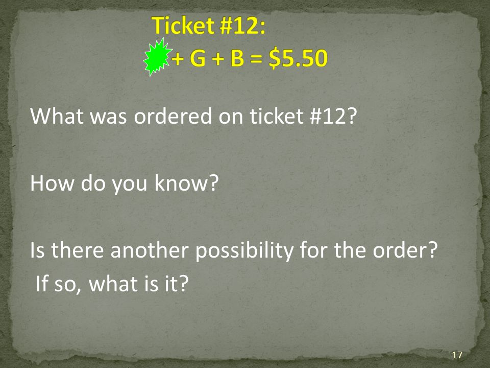 Ticket #12: + G + B = $5.50 What was ordered on ticket #12.