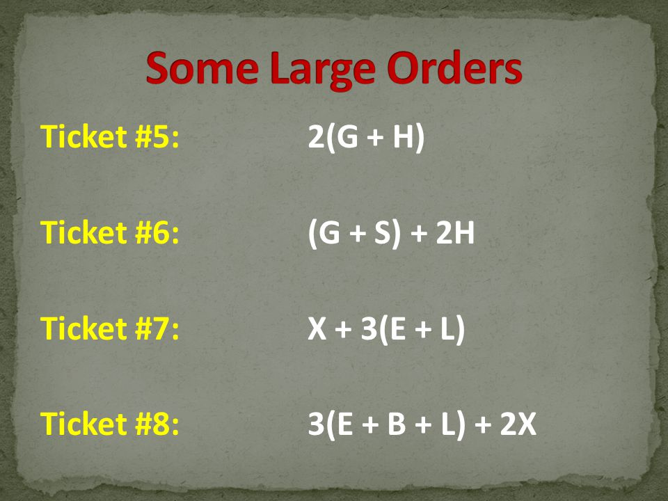 Some Large Orders Ticket #5: 2(G + H) Ticket #6: (G + S) + 2H Ticket #7: X + 3(E + L) Ticket #8: 3(E + B + L) + 2X