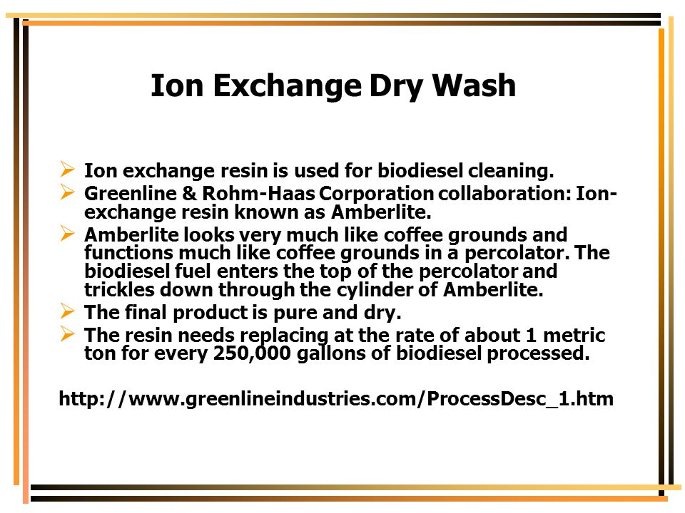 Ion Exchange Dry Wash Ion exchange resin is used for biodiesel cleaning.