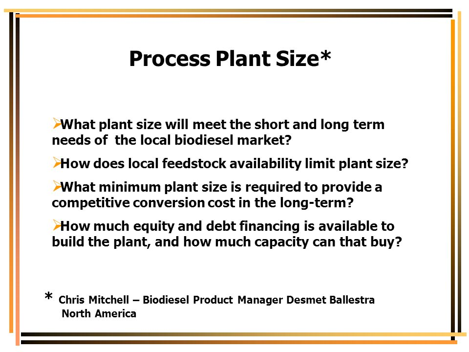 Process Plant Size* What plant size will meet the short and long term needs of the local biodiesel market