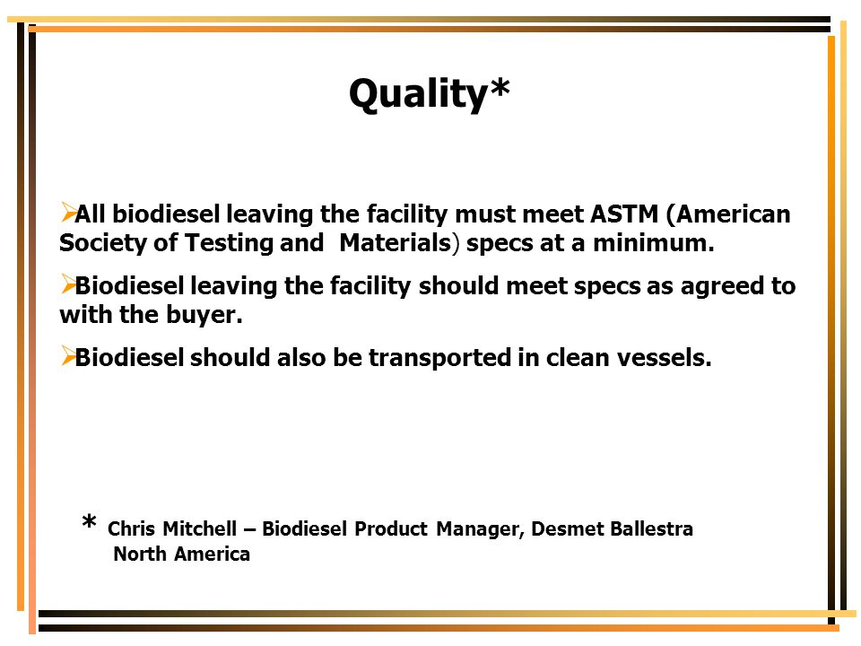 Quality* All biodiesel leaving the facility must meet ASTM (American Society of Testing and Materials) specs at a minimum.
