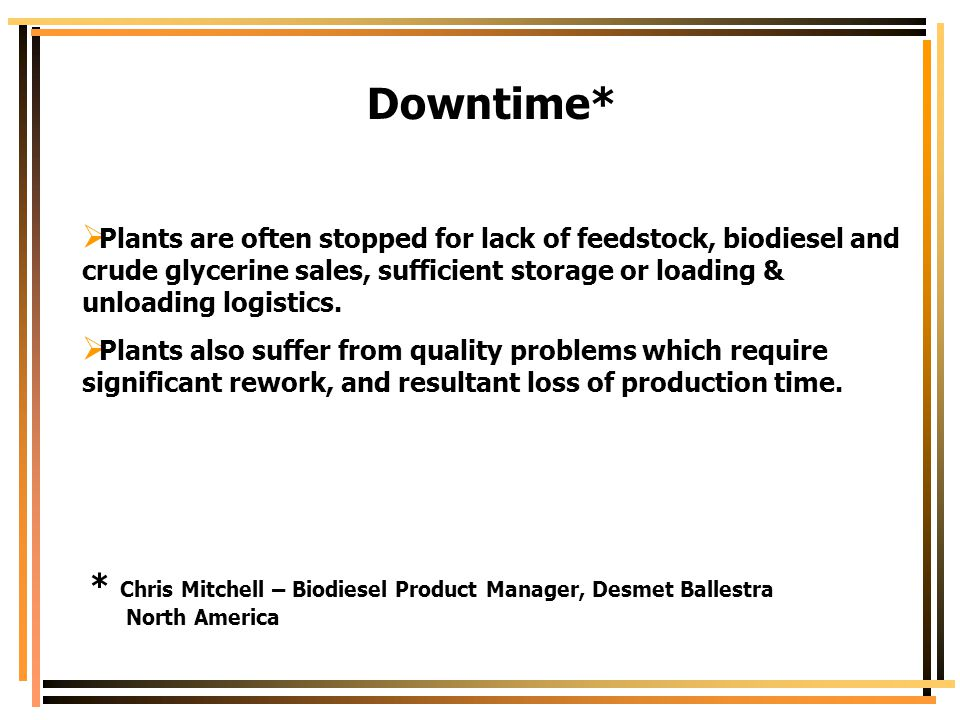 Downtime* Plants are often stopped for lack of feedstock, biodiesel and crude glycerine sales, sufficient storage or loading & unloading logistics.