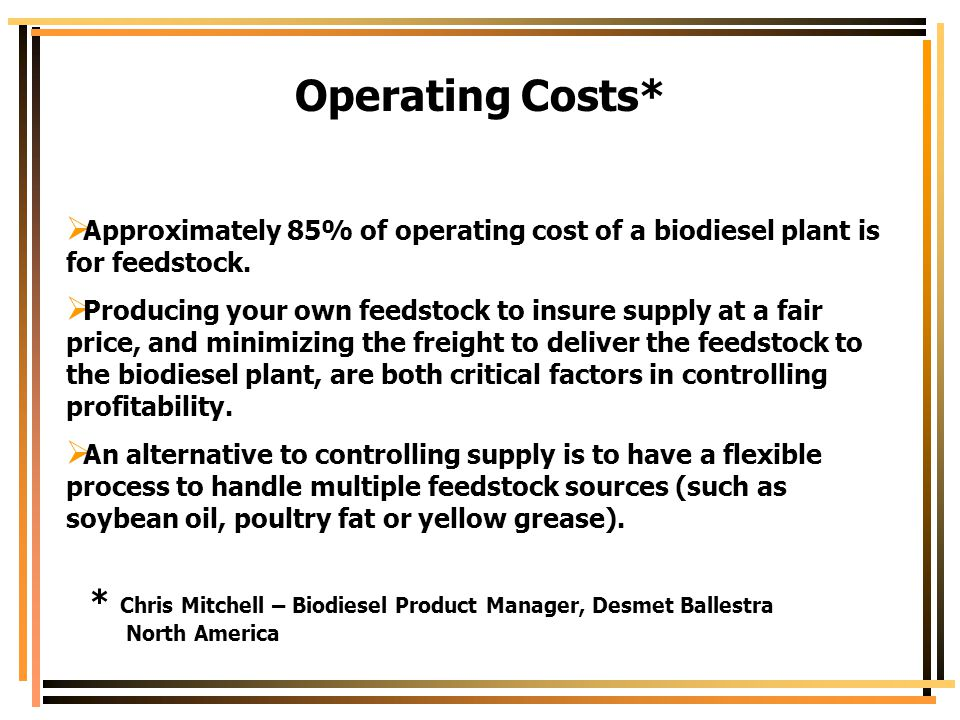 Operating Costs* Approximately 85% of operating cost of a biodiesel plant is for feedstock.