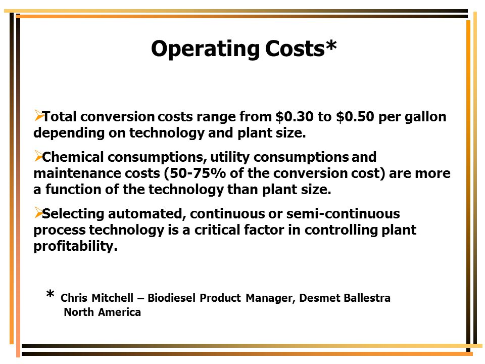 Operating Costs* Total conversion costs range from $0.30 to $0.50 per gallon depending on technology and plant size.