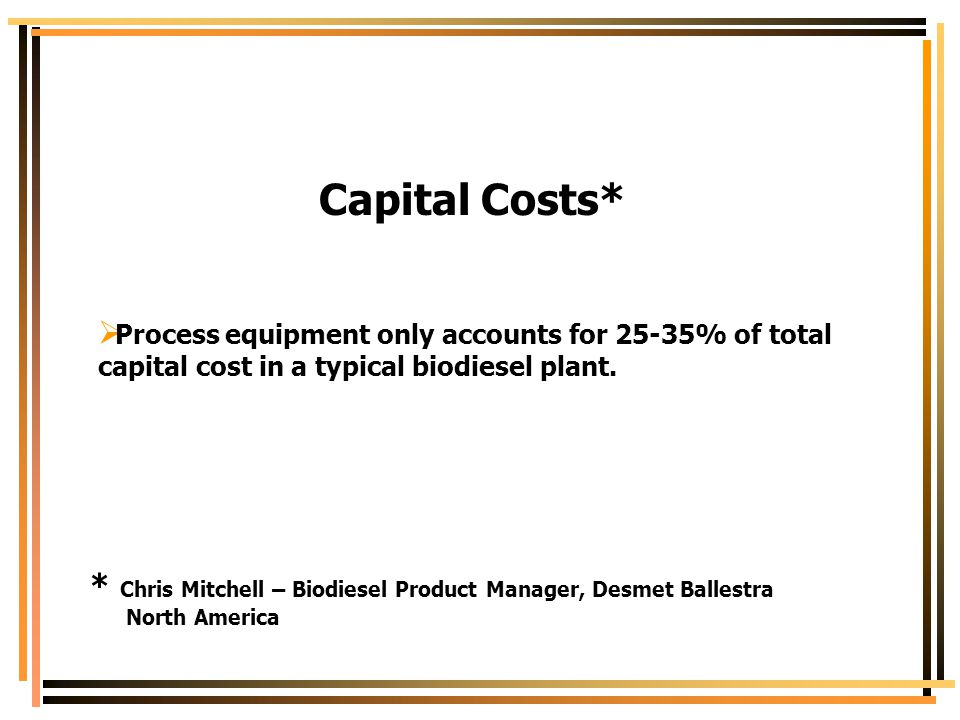 Capital Costs* Process equipment only accounts for 25-35% of total capital cost in a typical biodiesel plant.