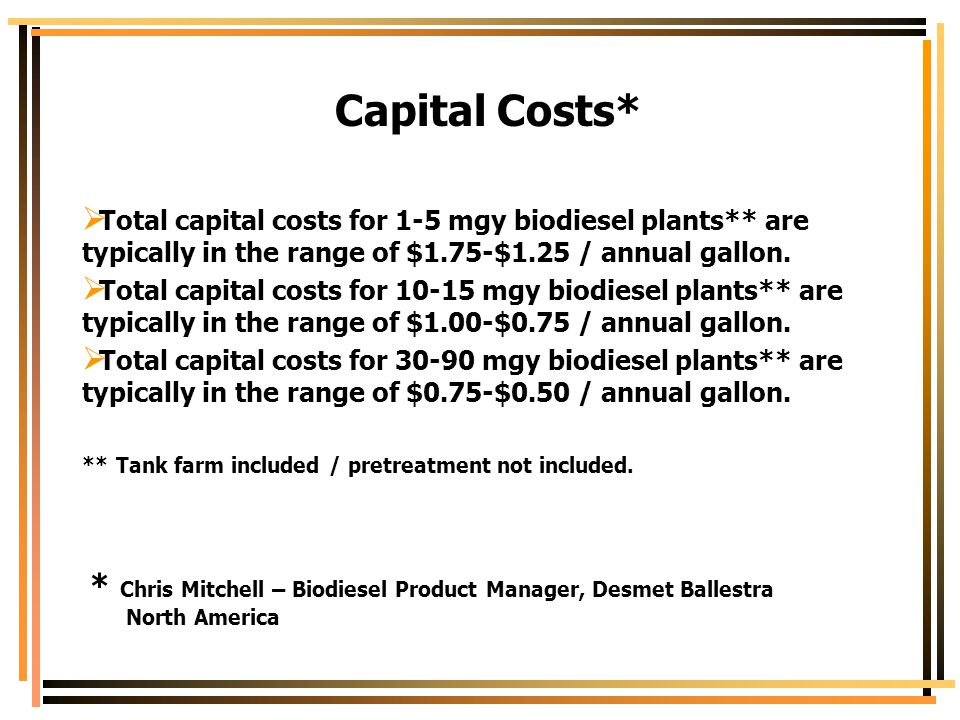 Capital Costs* Total capital costs for 1-5 mgy biodiesel plants** are typically in the range of $1.75-$1.25 / annual gallon.