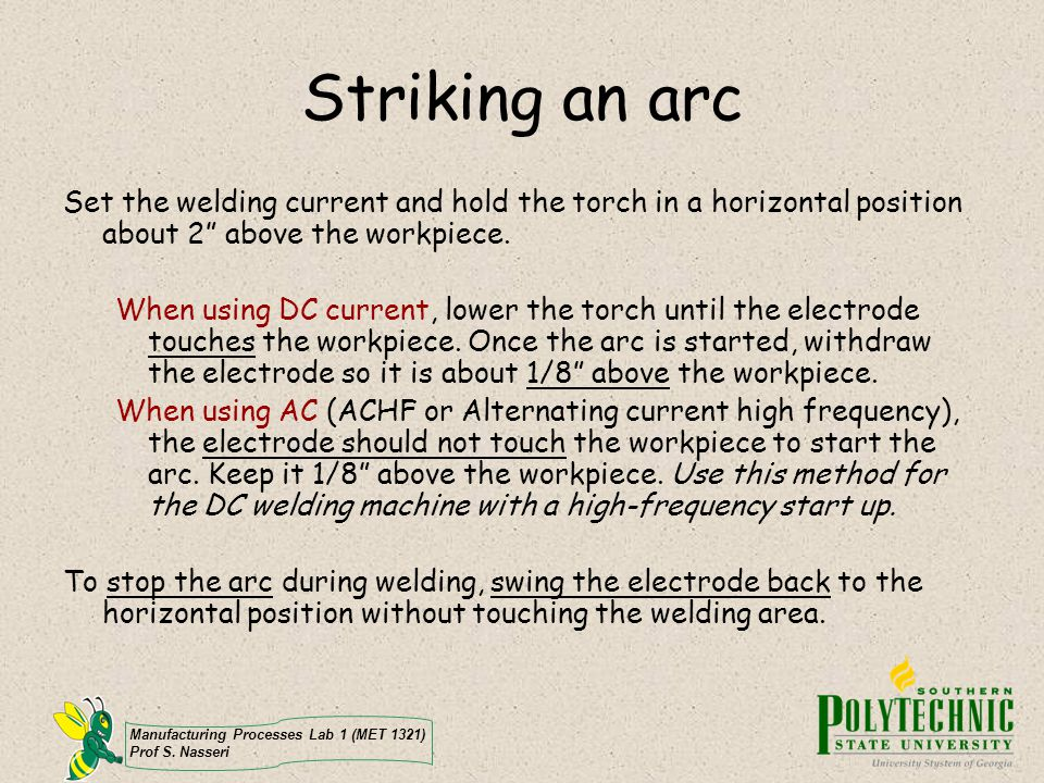 Striking an arc Set the welding current and hold the torch in a horizontal position about 2 above the workpiece.