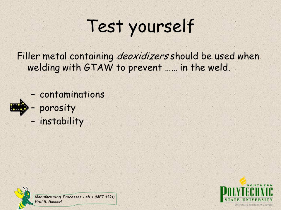 Test yourself Filler metal containing deoxidizers should be used when welding with GTAW to prevent …… in the weld.