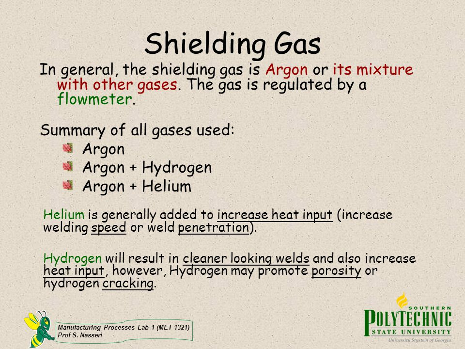 Shielding Gas In general, the shielding gas is Argon or its mixture with other gases. The gas is regulated by a flowmeter.
