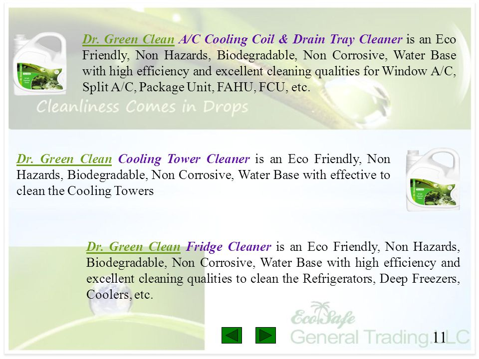 Dr. Green Clean A/C Cooling Coil & Drain Tray Cleaner is an Eco Friendly, Non Hazards, Biodegradable, Non Corrosive, Water Base with high efficiency and excellent cleaning qualities for Window A/C, Split A/C, Package Unit, FAHU, FCU, etc.