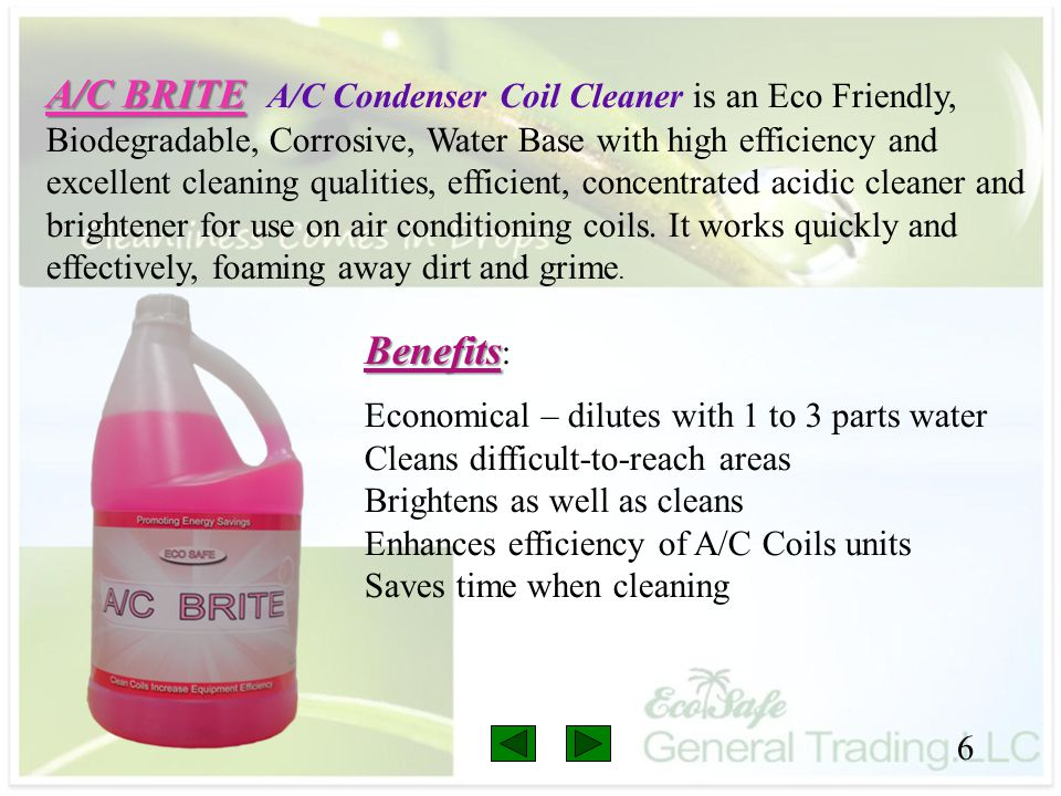 A/C BRITE A/C Condenser Coil Cleaner is an Eco Friendly, Biodegradable, Corrosive, Water Base with high efficiency and excellent cleaning qualities, efficient, concentrated acidic cleaner and brightener for use on air conditioning coils. It works quickly and effectively, foaming away dirt and grime.