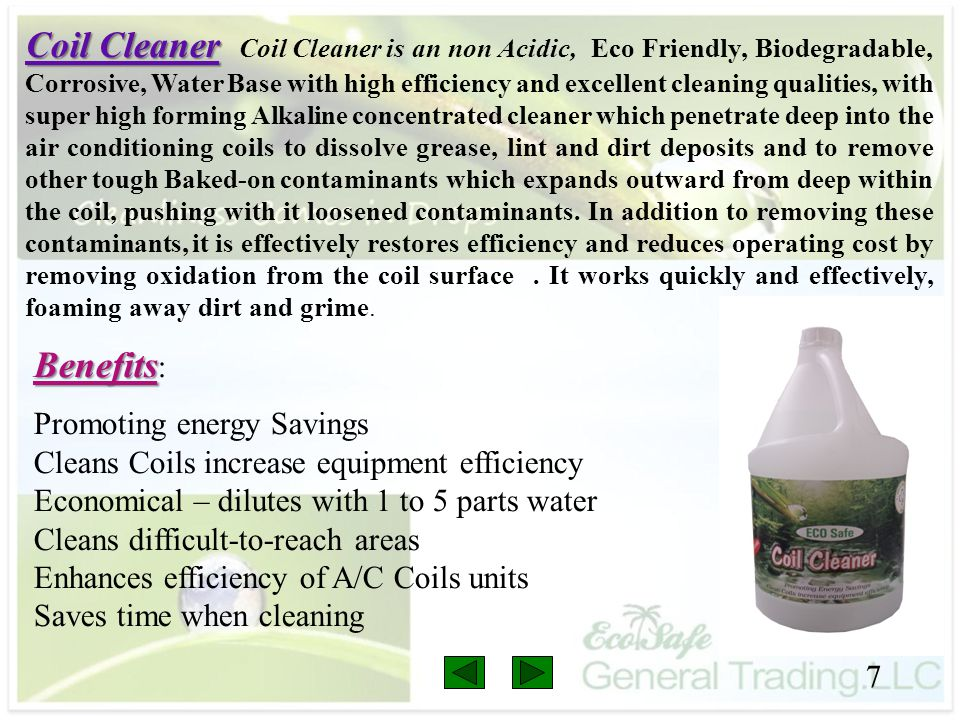 Coil Cleaner Coil Cleaner is an non Acidic, Eco Friendly, Biodegradable, Corrosive, Water Base with high efficiency and excellent cleaning qualities, with super high forming Alkaline concentrated cleaner which penetrate deep into the air conditioning coils to dissolve grease, lint and dirt deposits and to remove other tough Baked-on contaminants which expands outward from deep within the coil, pushing with it loosened contaminants. In addition to removing these contaminants, it is effectively restores efficiency and reduces operating cost by removing oxidation from the coil surface . It works quickly and effectively, foaming away dirt and grime.
