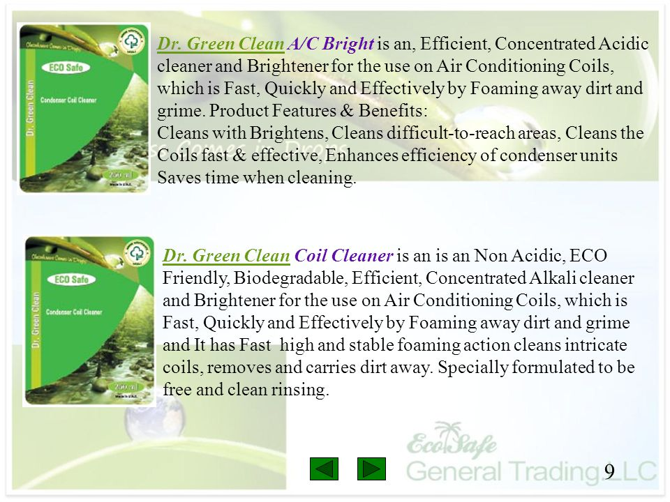 Dr. Green Clean A/C Bright is an, Efficient, Concentrated Acidic cleaner and Brightener for the use on Air Conditioning Coils, which is Fast, Quickly and Effectively by Foaming away dirt and grime. Product Features & Benefits: