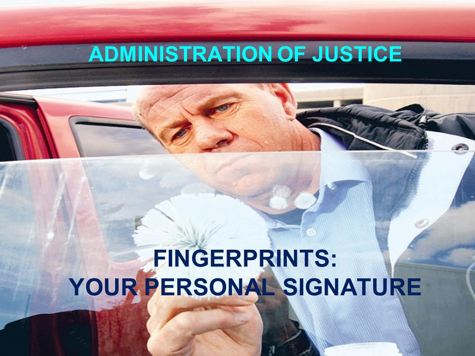ADMINISTRATION OF JUSTICE FINGERPRINTS: YOUR PERSONAL SIGNATURE