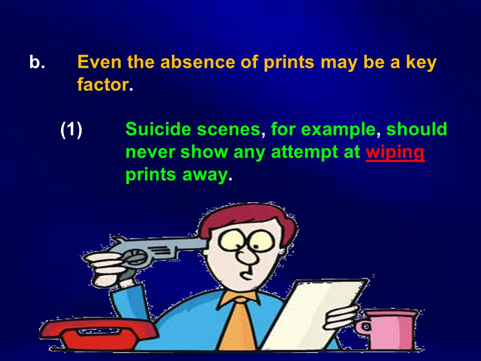 b. Even the absence of prints may be a key. factor. (1)