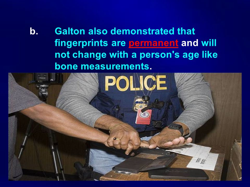 b. Galton also demonstrated that. fingerprints are permanent and will