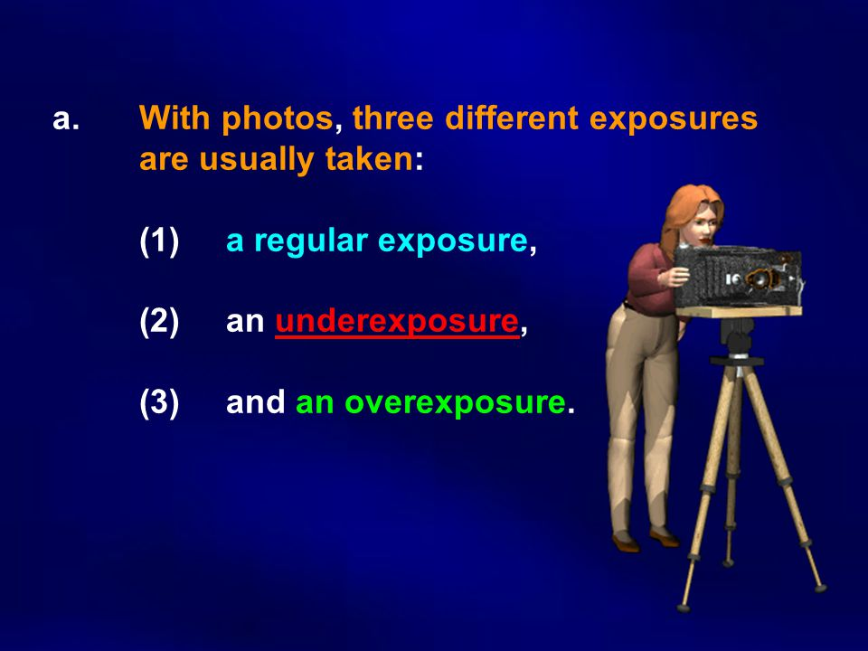 a. With photos, three different exposures. are usually taken:. (1)