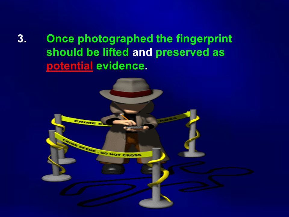 3. Once photographed the fingerprint should be lifted and preserved as potential evidence.
