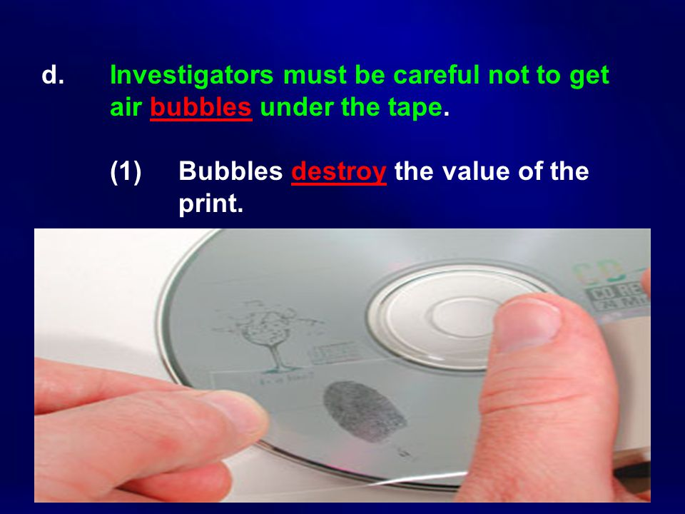 d. Investigators must be careful not to get air bubbles under the tape.