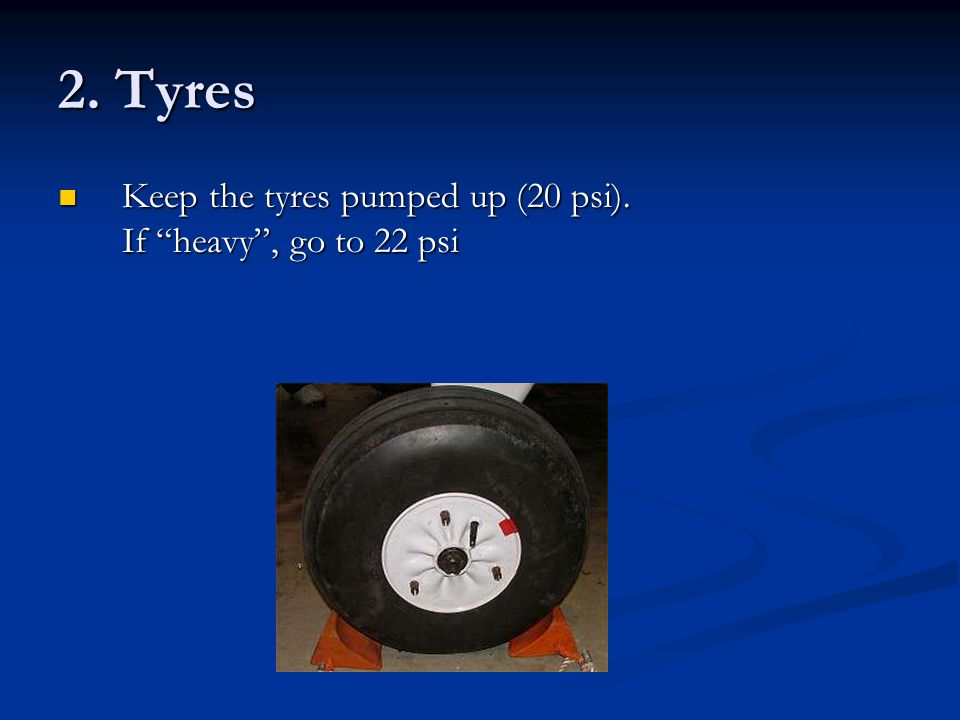 2. Tyres Keep the tyres pumped up (20 psi). If heavy , go to 22 psi