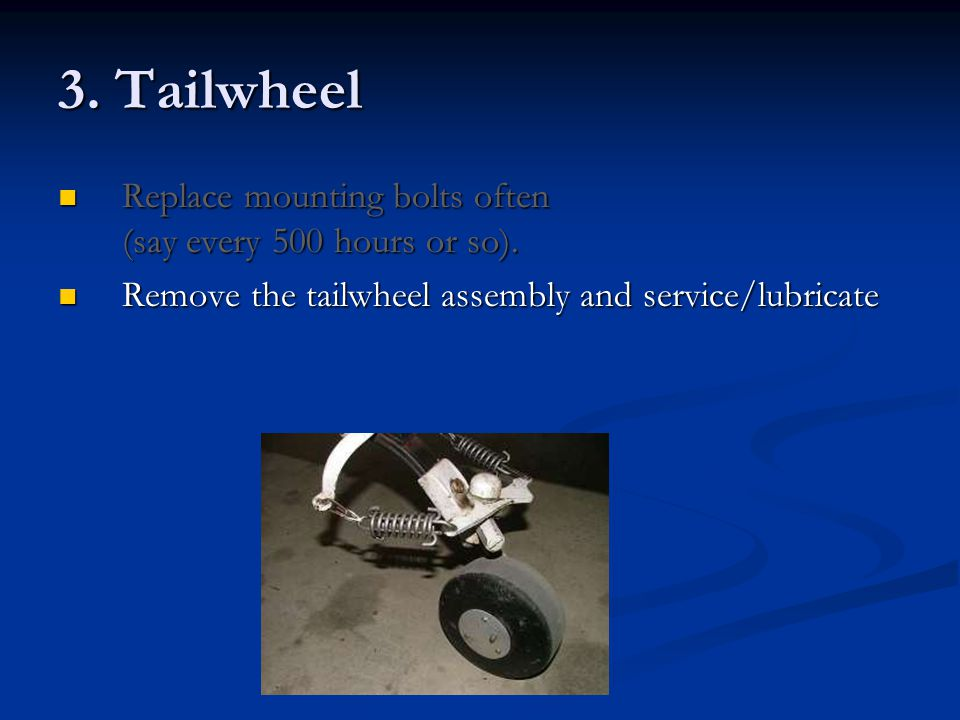 3. Tailwheel Replace mounting bolts often (say every 500 hours or so).