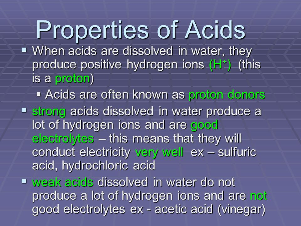 Properties of Acids When acids are dissolved in water, they produce positive hydrogen ions (H+) (this is a proton)