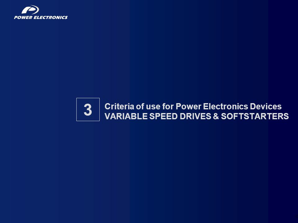 Criteria of use for Power Electronics Devices VARIABLE SPEED DRIVES & SOFTSTARTERS