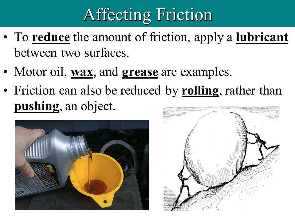 Affecting Friction To reduce the amount of friction, apply a lubricant between two surfaces. Motor oil, wax, and grease are examples.