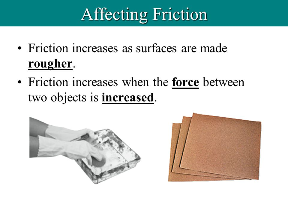 Affecting Friction Friction increases as surfaces are made rougher.