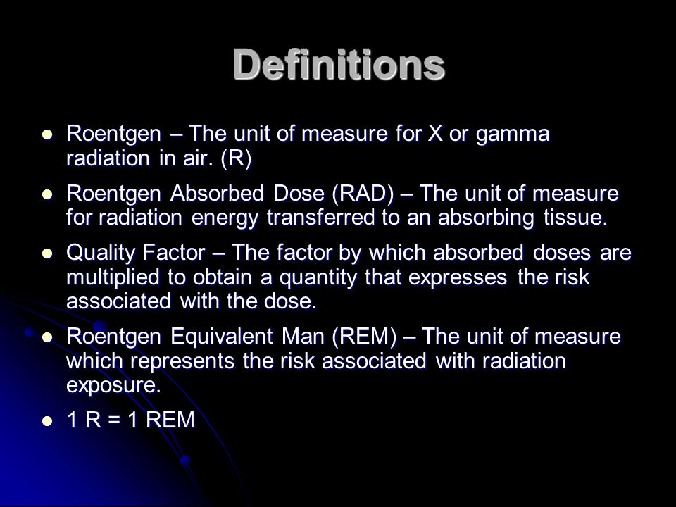 Definitions Roentgen – The unit of measure for X or gamma radiation in air. (R)