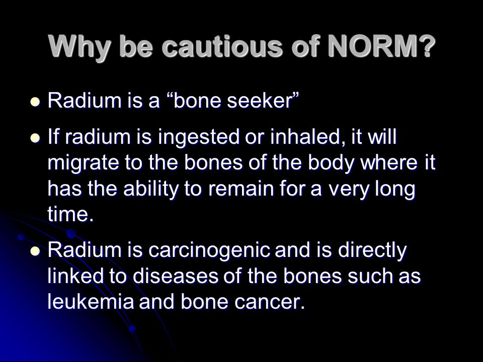 Why be cautious of NORM Radium is a bone seeker