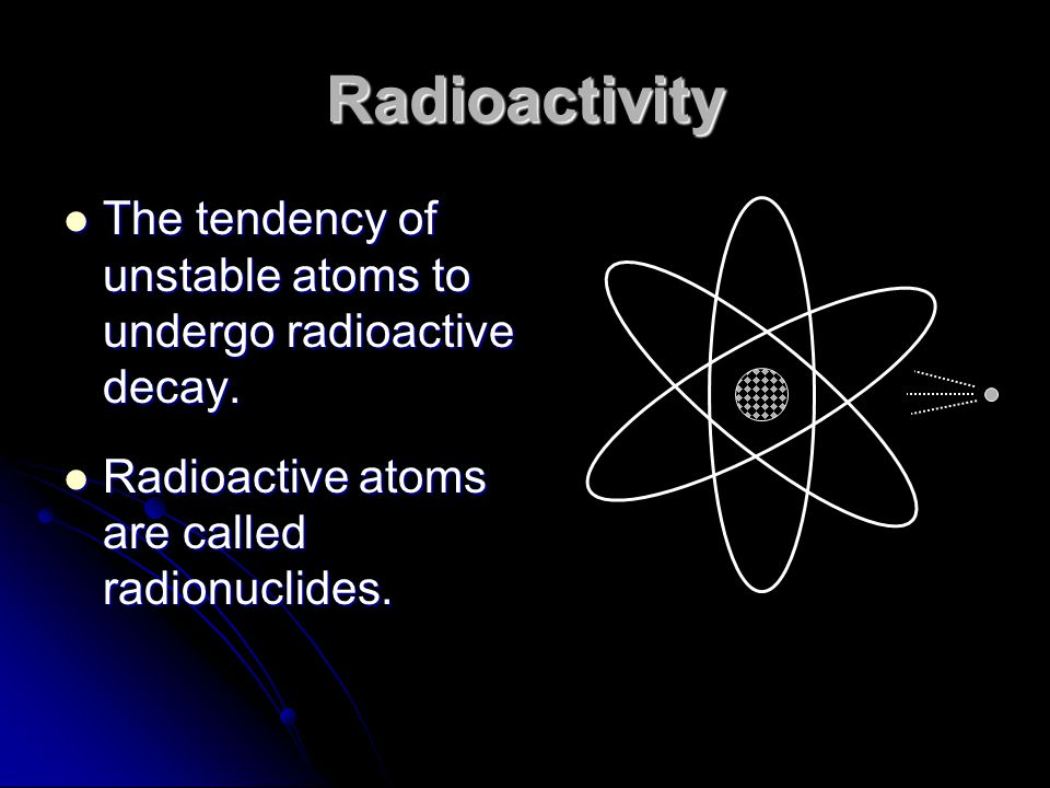 Radioactivity The tendency of unstable atoms to undergo radioactive decay.