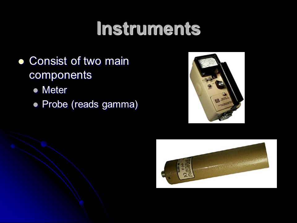 Instruments Consist of two main components Meter Probe (reads gamma)